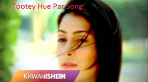 Khwahishein Serial Song Lyrics | Khwahishein Zindagi Lyrics | Tootey Hue Par Song